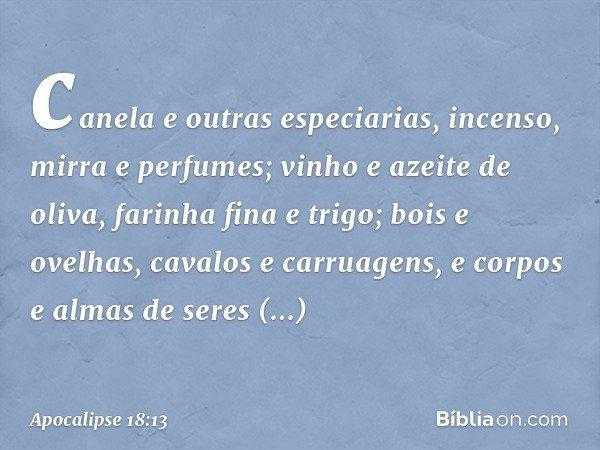 canela e outras especiarias, incenso, mirra e perfumes; vinho e azeite de oliva, farinha fina e trigo; bois e ovelhas, cavalos e carruagens, e corpos e almas de