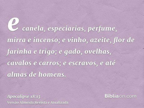 e canela, especiarias, perfume, mirra e incenso; e vinho, azeite, flor de farinha e trigo; e gado, ovelhas, cavalos e carros; e escravos, e até almas de homens.