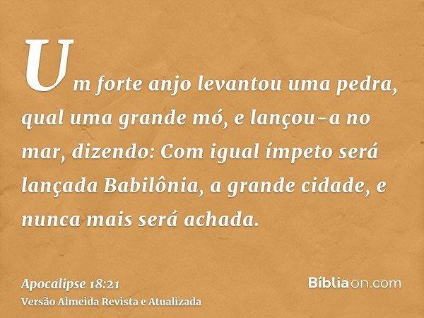 Um forte anjo levantou uma pedra, qual uma grande mó, e lançou-a no mar, dizendo: Com igual ímpeto será lançada Babilônia, a grande cidade, e nunca mais será ac