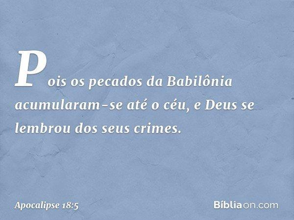 Pois os pecados da Babilônia acumularam-se até o céu, e Deus se lembrou dos seus crimes. -- Apocalipse 18:5