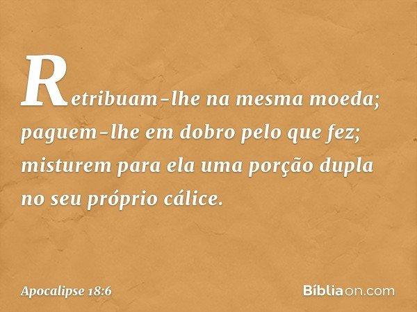 Retribuam-lhe na mesma moeda; paguem-lhe em dobro pelo que fez; misturem para ela uma porção dupla no seu próprio cálice. -- Apocalipse 18:6