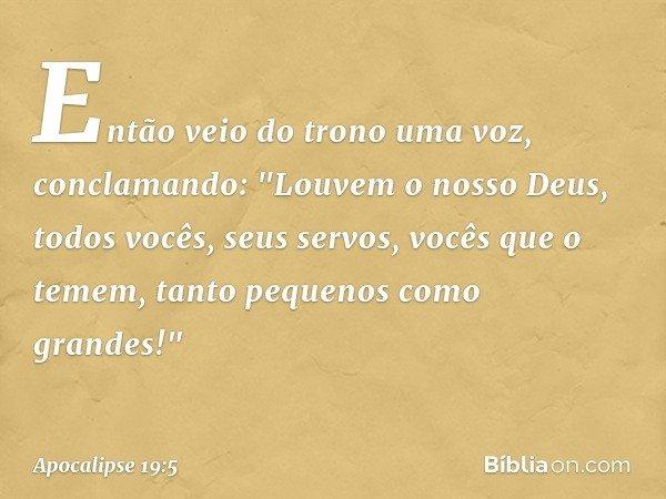 """Então veio do trono uma voz, conclamando: """"Louvem o nosso Deus, todos vocês, seus servos, vocês que o temem, tanto pequenos como grandes!"""" -- Apocalipse 19:5"""