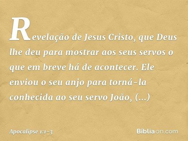 Revelação de Jesus Cristo, que Deus lhe deu para mostrar aos seus servos o que em breve há de acontecer. Ele enviou o seu anjo para torná-la conhecida ao seu se