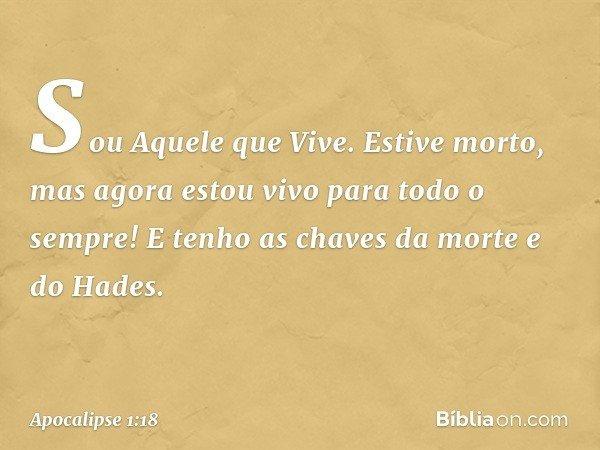 Sou Aquele que Vive. Estive morto, mas agora estou vivo para todo o sempre! E tenho as chaves da morte e do Hades. -- Apocalipse 1:18