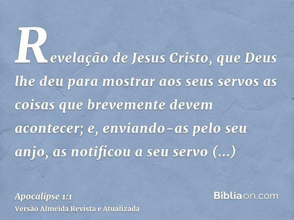Revelação de Jesus Cristo, que Deus lhe deu para mostrar aos seus servos as coisas que brevemente devem acontecer; e, enviando-as pelo seu anjo, as notificou a