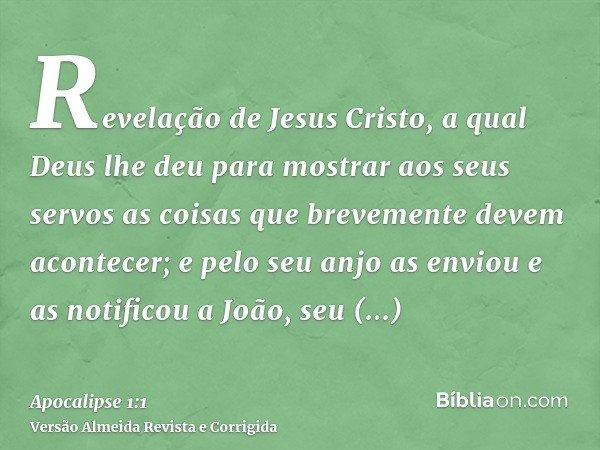 Revelação de Jesus Cristo, a qual Deus lhe deu para mostrar aos seus servos as coisas que brevemente devem acontecer; e pelo seu anjo as enviou e as notificou a