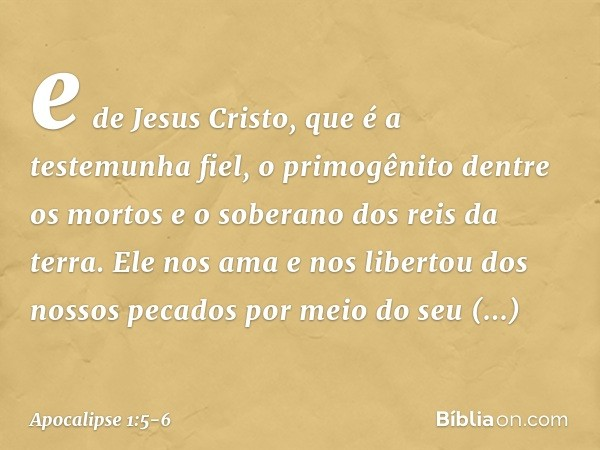 e de Jesus Cristo, que é a testemunha fiel, o primogênito dentre os mortos e o soberano dos reis da terra. Ele nos ama e nos libertou dos nossos pecados por mei