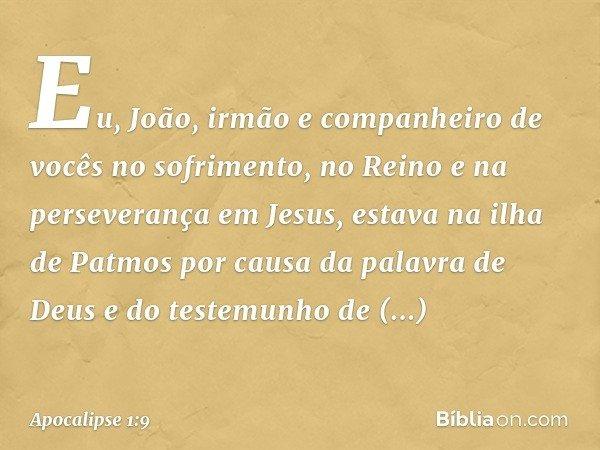 Eu, João, irmão e companheiro de vocês no sofrimento, no Reino e na perseverança em Jesus, estava na ilha de Patmos por causa da palavra de Deus e do testemunho