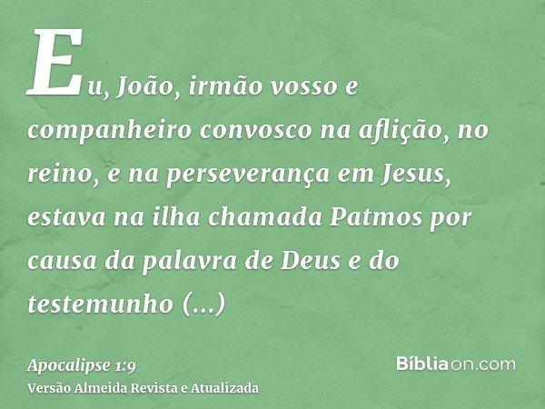 Eu, João, irmão vosso e companheiro convosco na aflição, no reino, e na perseverança em Jesus, estava na ilha chamada Patmos por causa da palavra de Deus e do t