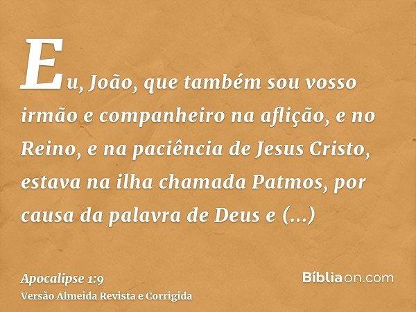 Eu, João, que também sou vosso irmão e companheiro na aflição, e no Reino, e na paciência de Jesus Cristo, estava na ilha chamada Patmos, por causa da palavra d