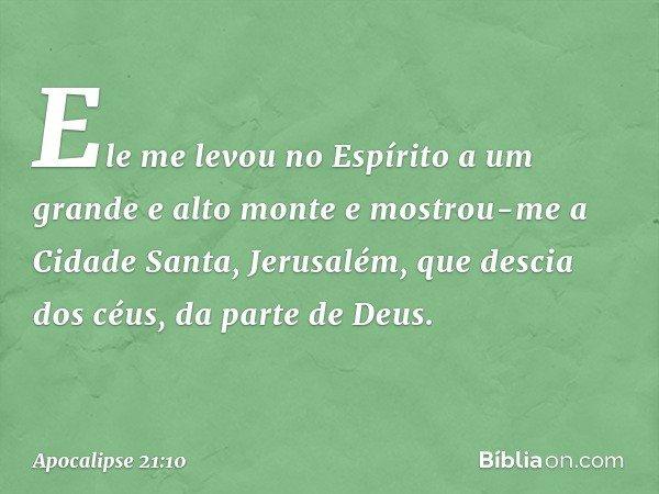 Ele me levou no Espírito a um grande e alto monte e mostrou-me a Cidade Santa, Jerusalém, que descia dos céus, da parte de Deus. -- Apocalipse 21:10