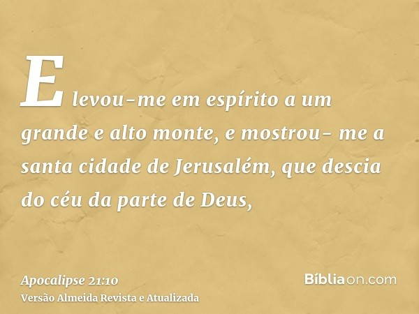 E levou-me em espírito a um grande e alto monte, e mostrou- me a santa cidade de Jerusalém, que descia do céu da parte de Deus,