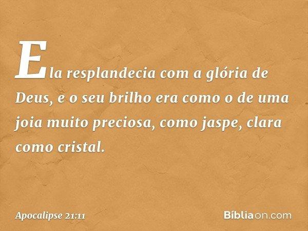 Ela resplandecia com a glória de Deus, e o seu brilho era como o de uma joia muito preciosa, como jaspe, clara como cristal. -- Apocalipse 21:11
