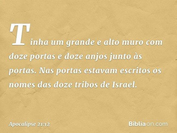 Tinha um grande e alto muro com doze portas e doze anjos junto às portas. Nas portas estavam escritos os nomes das doze tribos de Israel. -- Apocalipse 21:12