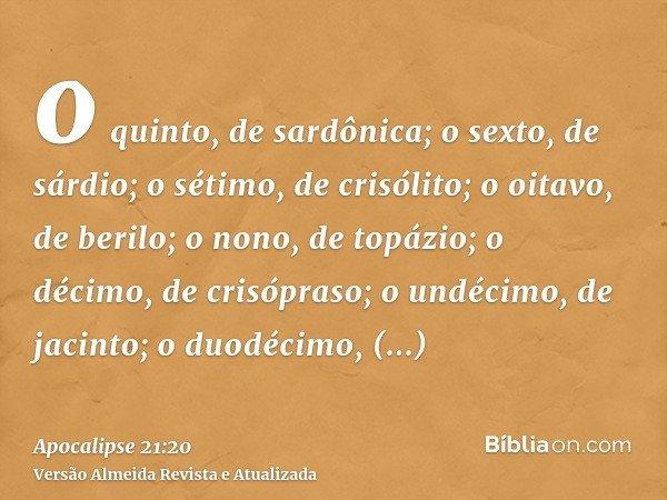 o quinto, de sardônica; o sexto, de sárdio; o sétimo, de crisólito; o oitavo, de berilo; o nono, de topázio; o décimo, de crisópraso; o undécimo, de jacinto; o