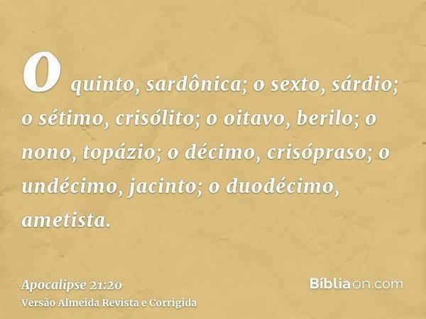 o quinto, sardônica; o sexto, sárdio; o sétimo, crisólito; o oitavo, berilo; o nono, topázio; o décimo, crisópraso; o undécimo, jacinto; o duodécimo, ametista.