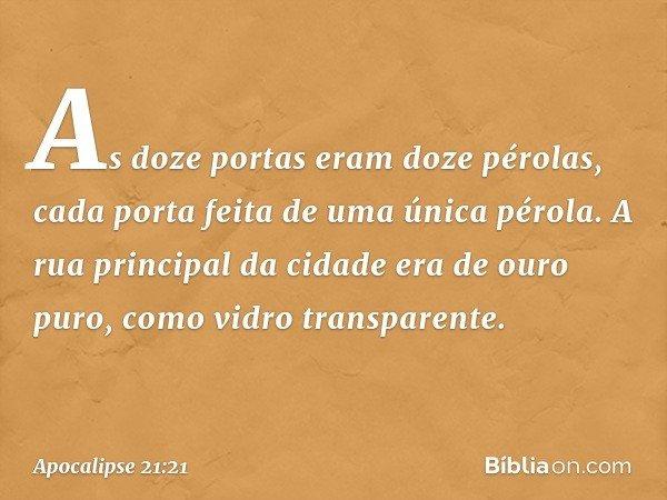 As doze portas eram doze pérolas, cada porta feita de uma única pérola. A rua principal da cidade era de ouro puro, como vidro transparente. -- Apocalipse 21:21