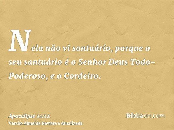 Nela não vi santuário, porque o seu santuário é o Senhor Deus Todo-Poderoso, e o Cordeiro.