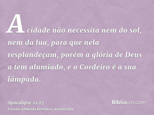 A cidade não necessita nem do sol, nem da lua, para que nela resplandeçam, porém a glória de Deus a tem alumiado, e o Cordeiro é a sua lâmpada.