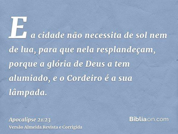 E a cidade não necessita de sol nem de lua, para que nela resplandeçam, porque a glória de Deus a tem alumiado, e o Cordeiro é a sua lâmpada.