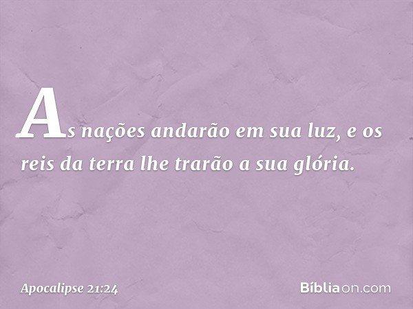 As nações andarão em sua luz, e os reis da terra lhe trarão a sua glória. -- Apocalipse 21:24