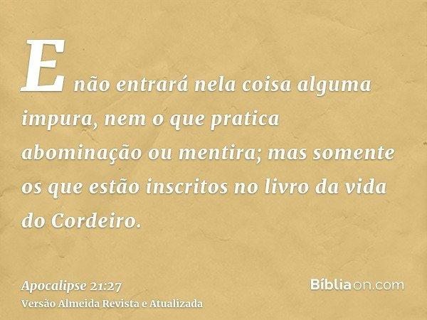 E não entrará nela coisa alguma impura, nem o que pratica abominação ou mentira; mas somente os que estão inscritos no livro da vida do Cordeiro.