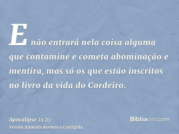 E não entrará nela coisa alguma que contamine e cometa abominação e mentira, mas só os que estão inscritos no livro da vida do Cordeiro.