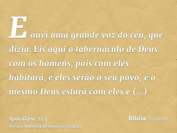 E ouvi uma grande voz do céu, que dizia: Eis aqui o tabernáculo de Deus com os homens, pois com eles habitará, e eles serão o seu povo, e o mesmo Deus estará co