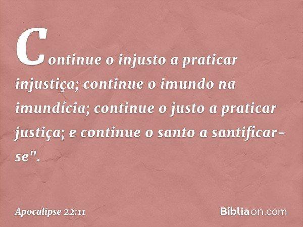 Continue o injusto a praticar injustiça; continue o imundo na imundícia; continue o justo a praticar justiça; e continue o santo a santificar-se