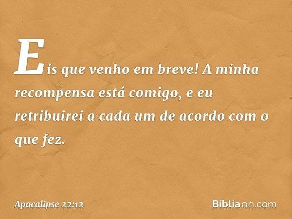 """""""Eis que venho em breve! A minha recompensa está comigo, e eu retribuirei a cada um de acordo com o que fez. -- Apocalipse 22:12"""