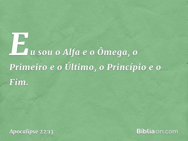 Eu sou o Alfa e o Ômega, o Primeiro e o Último, o Princípio e o Fim. -- Apocalipse 22:13