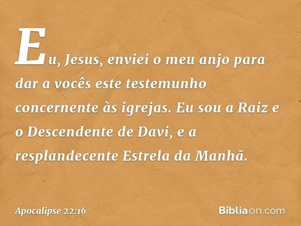 """""""Eu, Jesus, enviei o meu anjo para dar a vocês este testemunho concernente às igrejas. Eu sou a Raiz e o Descendente de Davi, e a resplandecente Estrela da Manh"""