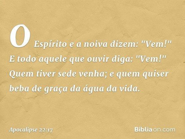 """O Espírito e a noiva dizem: """"Vem!"""" E todo aquele que ouvir diga: """"Vem!"""" Quem tiver sede venha; e quem quiser beba de graça da água da vida. -- Apocalipse 22:17"""