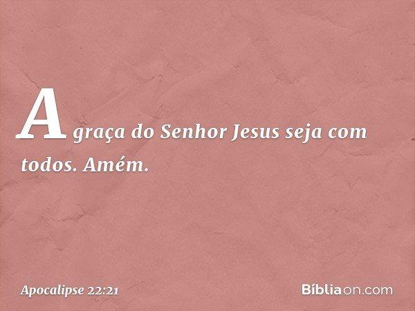 A graça do Senhor Jesus seja com todos. Amém. -- Apocalipse 22:21