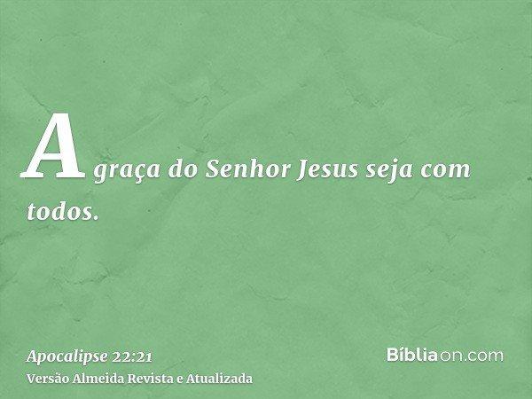 A graça do Senhor Jesus seja com todos.