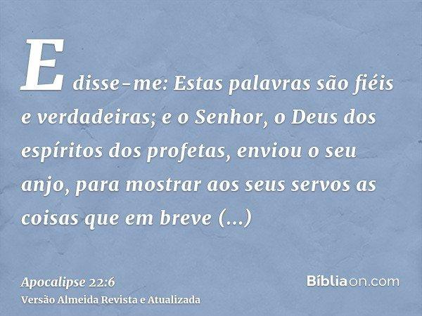 E disse-me: Estas palavras são fiéis e verdadeiras; e o Senhor, o Deus dos espíritos dos profetas, enviou o seu anjo, para mostrar aos seus servos as coisas que