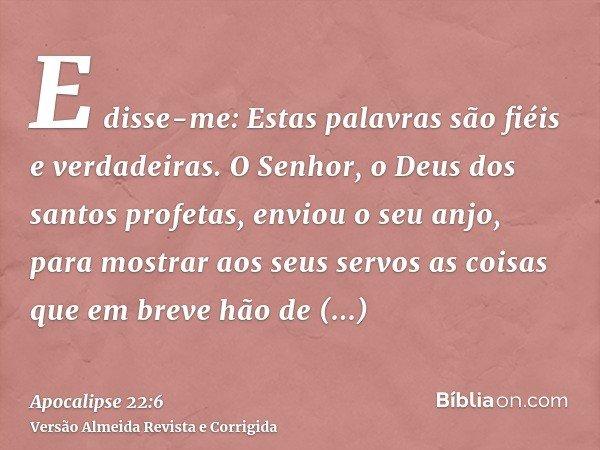 E disse-me: Estas palavras são fiéis e verdadeiras. O Senhor, o Deus dos santos profetas, enviou o seu anjo, para mostrar aos seus servos as coisas que em breve