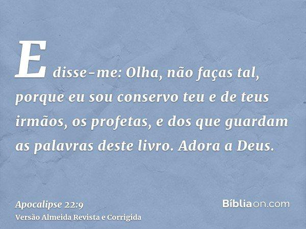 E disse-me: Olha, não faças tal, porque eu sou conservo teu e de teus irmãos, os profetas, e dos que guardam as palavras deste livro. Adora a Deus.
