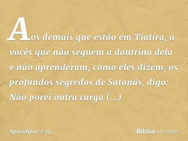 Aos demais que estão em Tiatira, a vocês que não seguem a doutrina dela e não aprenderam, como eles dizem, os profundos segredos de Satanás, digo: Não porei out