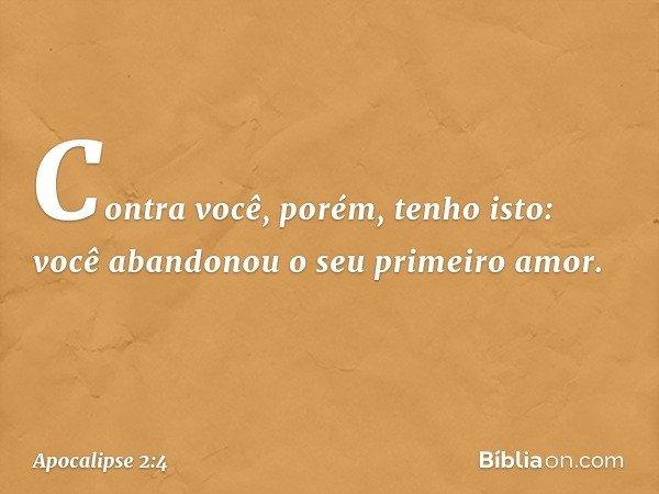 """""""Contra você, porém, tenho isto: você abandonou o seu primeiro amor. -- Apocalipse 2:4"""