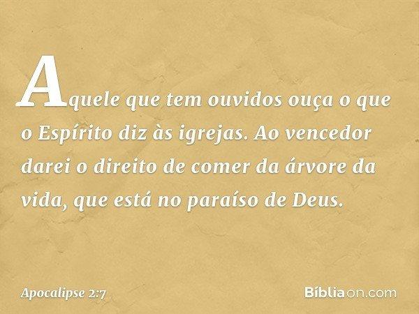"""""""Aquele que tem ouvidos ouça o que o Espírito diz às igrejas. Ao vencedor darei o direito de comer da árvore da vida, que está no paraíso de Deus. -- Apocalipse"""