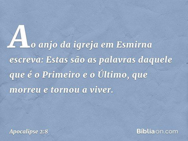 """""""Ao anjo da igreja em Esmirna escreva: Estas são as palavras daquele que é o Primeiro e o Último, que morreu e tornou a viver."""" -- Apocalipse 2:8"""