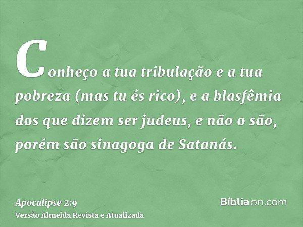 Conheço a tua tribulação e a tua pobreza (mas tu és rico), e a blasfêmia dos que dizem ser judeus, e não o são, porém são sinagoga de Satanás.