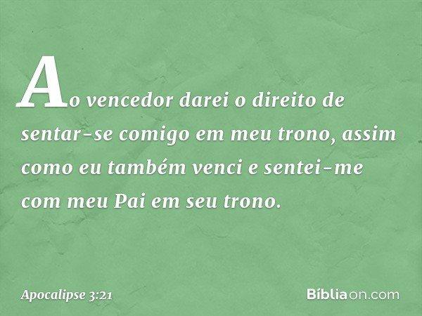"""""""Ao vencedor darei o direito de sentar-se comigo em meu trono, assim como eu também venci e sentei-me com meu Pai em seu trono. -- Apocalipse 3:21"""