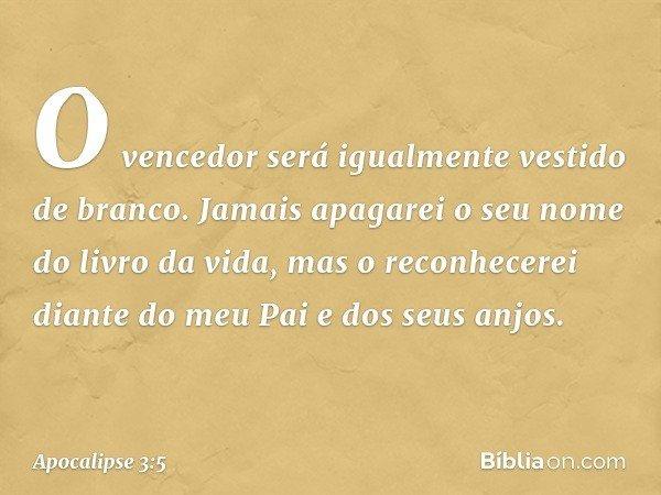 O vencedor será igualmente vestido de branco. Jamais apagarei o seu nome do livro da vida, mas o reconhecerei diante do meu Pai e dos seus anjos. -- Apocalipse