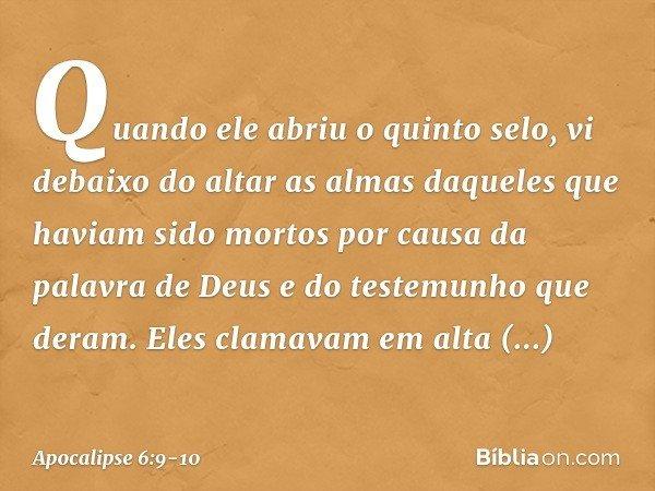 Quando ele abriu o quinto selo, vi debaixo do altar as almas daqueles que haviam sido mortos por causa da palavra de Deus e do testemunho que deram. Eles clamav