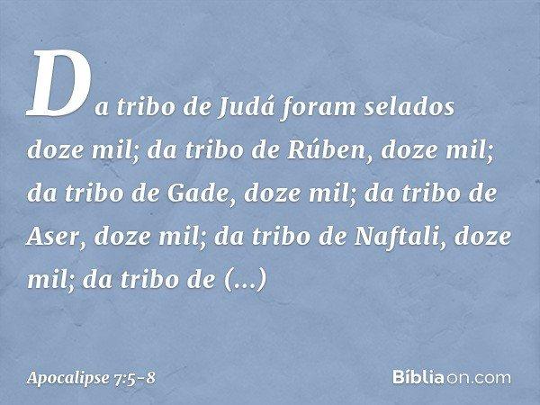 Da tribo de Judá foram selados doze mil; da tribo de Rúben, doze mil; da tribo de Gade, doze mil; da tribo de Aser, doze mil; da tribo de Naftali, doze mil; da