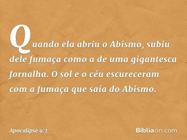 Quando ela abriu o Abismo, subiu dele fumaça como a de uma gigantesca fornalha. O sol e o céu escureceram com a fumaça que saía do Abismo. -- Apocalipse 9:2