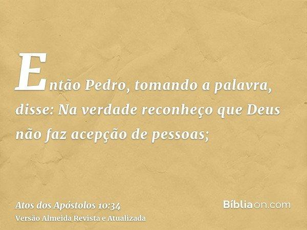 Então Pedro, tomando a palavra, disse: Na verdade reconheço que Deus não faz acepção de pessoas;