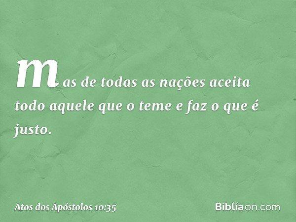 mas de todas as nações aceita todo aquele que o teme e faz o que é justo. -- Atos dos Apóstolos 10:35